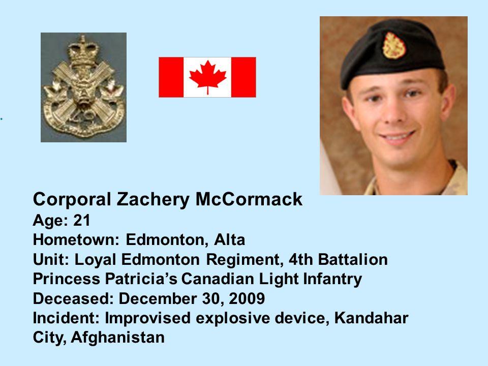 Corporal Zachery McCormack Age: 21 Hometown: Edmonton, Alta Unit: Loyal Edmonton Regiment, 4th Battalion Princess Patricias Canadian Light Infantry De