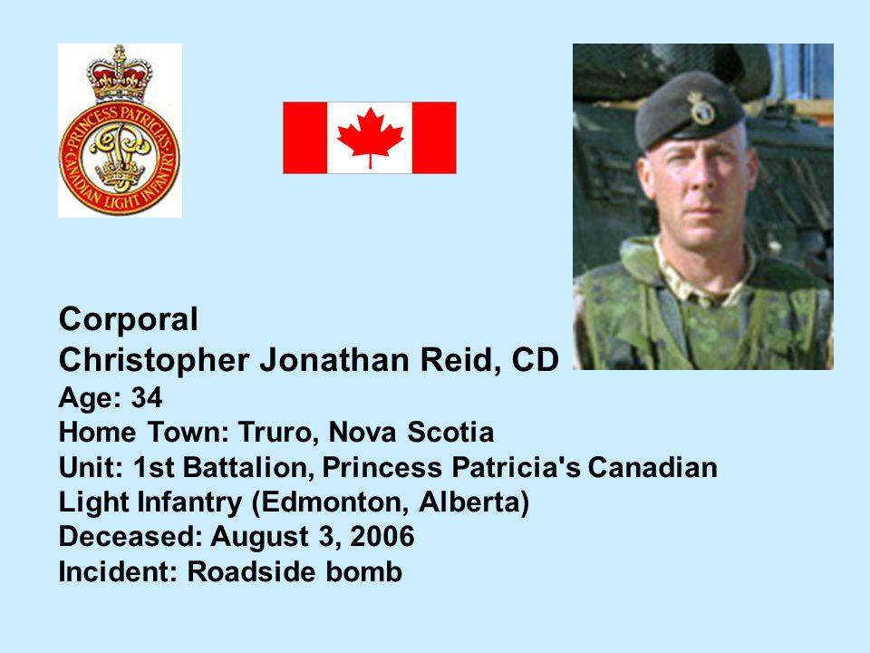 Corporal Christopher Jonathan Reid, CD Age: 34 Home Town: Truro, Nova Scotia Unit: 1st Battalion, Princess Patricia's Canadian Light Infantry (Edmonto