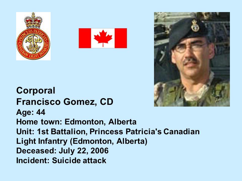 Corporal Francisco Gomez, CD Age: 44 Home town: Edmonton, Alberta Unit: 1st Battalion, Princess Patricia's Canadian Light Infantry (Edmonton, Alberta)
