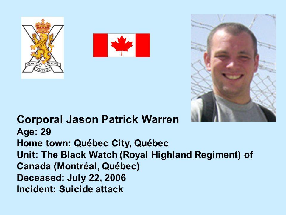 Corporal Jason Patrick Warren Age: 29 Home town: Québec City, Québec Unit: The Black Watch (Royal Highland Regiment) of Canada (Montréal, Québec) Dece