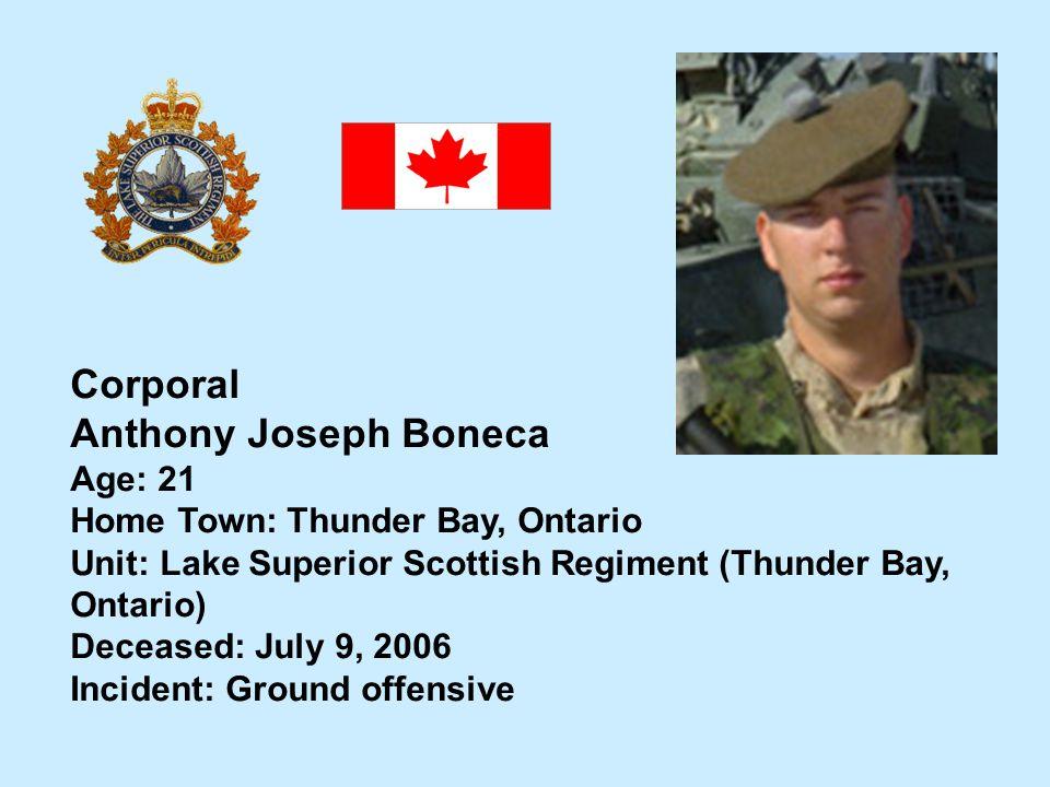 Corporal Anthony Joseph Boneca Age: 21 Home Town: Thunder Bay, Ontario Unit: Lake Superior Scottish Regiment (Thunder Bay, Ontario) Deceased: July 9,