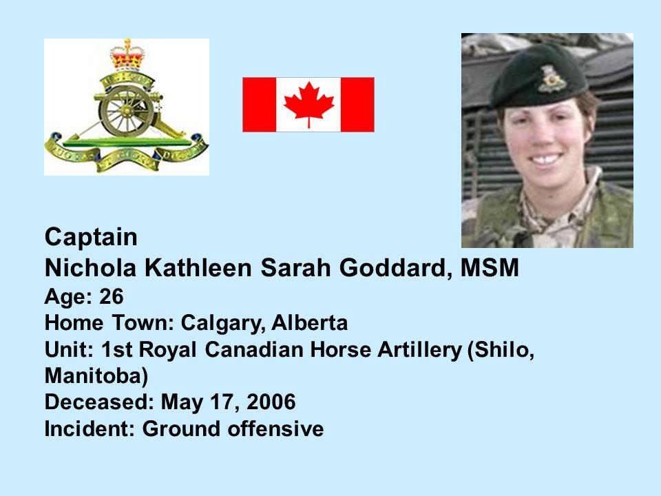 Captain Nichola Kathleen Sarah Goddard, MSM Age: 26 Home Town: Calgary, Alberta Unit: 1st Royal Canadian Horse Artillery (Shilo, Manitoba) Deceased: M