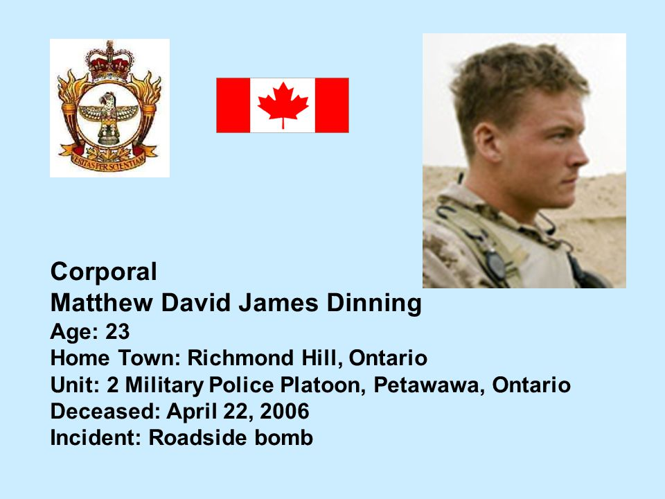 Corporal Matthew David James Dinning Age: 23 Home Town: Richmond Hill, Ontario Unit: 2 Military Police Platoon, Petawawa, Ontario Deceased: April 22,