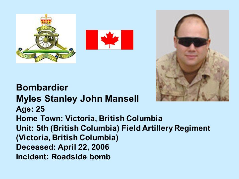 Bombardier Myles Stanley John Mansell Age: 25 Home Town: Victoria, British Columbia Unit: 5th (British Columbia) Field Artillery Regiment (Victoria, B