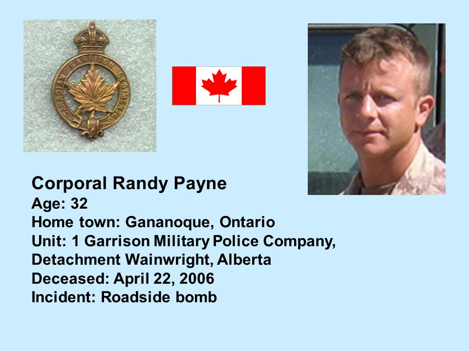 Corporal Randy Payne Age: 32 Home town: Gananoque, Ontario Unit: 1 Garrison Military Police Company, Detachment Wainwright, Alberta Deceased: April 22
