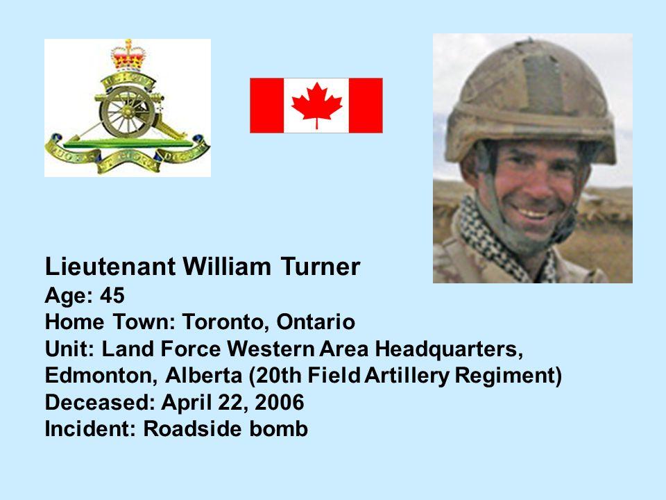 Lieutenant William Turner Age: 45 Home Town: Toronto, Ontario Unit: Land Force Western Area Headquarters, Edmonton, Alberta (20th Field Artillery Regi