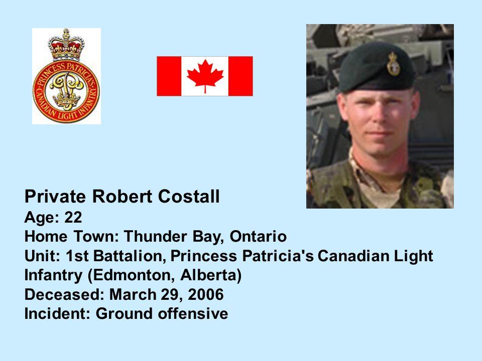 Private Robert Costall Age: 22 Home Town: Thunder Bay, Ontario Unit: 1st Battalion, Princess Patricia's Canadian Light Infantry (Edmonton, Alberta) De