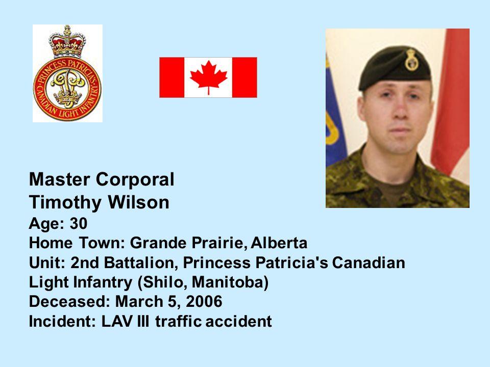 Master Corporal Timothy Wilson Age: 30 Home Town: Grande Prairie, Alberta Unit: 2nd Battalion, Princess Patricia's Canadian Light Infantry (Shilo, Man