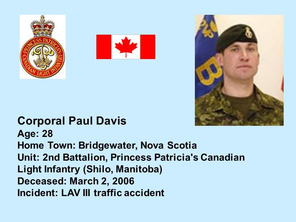 Corporal Paul Davis Age: 28 Home Town: Bridgewater, Nova Scotia Unit: 2nd Battalion, Princess Patricia's Canadian Light Infantry (Shilo, Manitoba) Dec