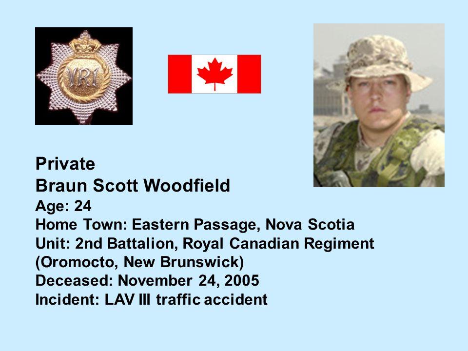 Private Braun Scott Woodfield Age: 24 Home Town: Eastern Passage, Nova Scotia Unit: 2nd Battalion, Royal Canadian Regiment (Oromocto, New Brunswick) D