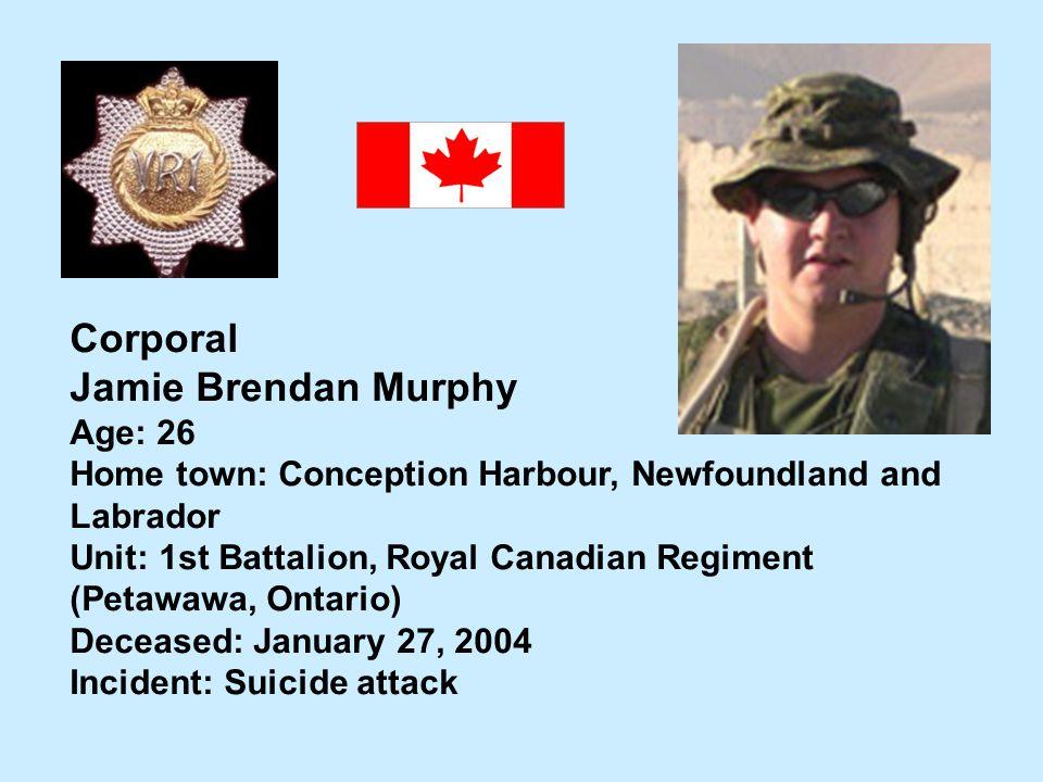 Corporal Jamie Brendan Murphy Age: 26 Home town: Conception Harbour, Newfoundland and Labrador Unit: 1st Battalion, Royal Canadian Regiment (Petawawa,