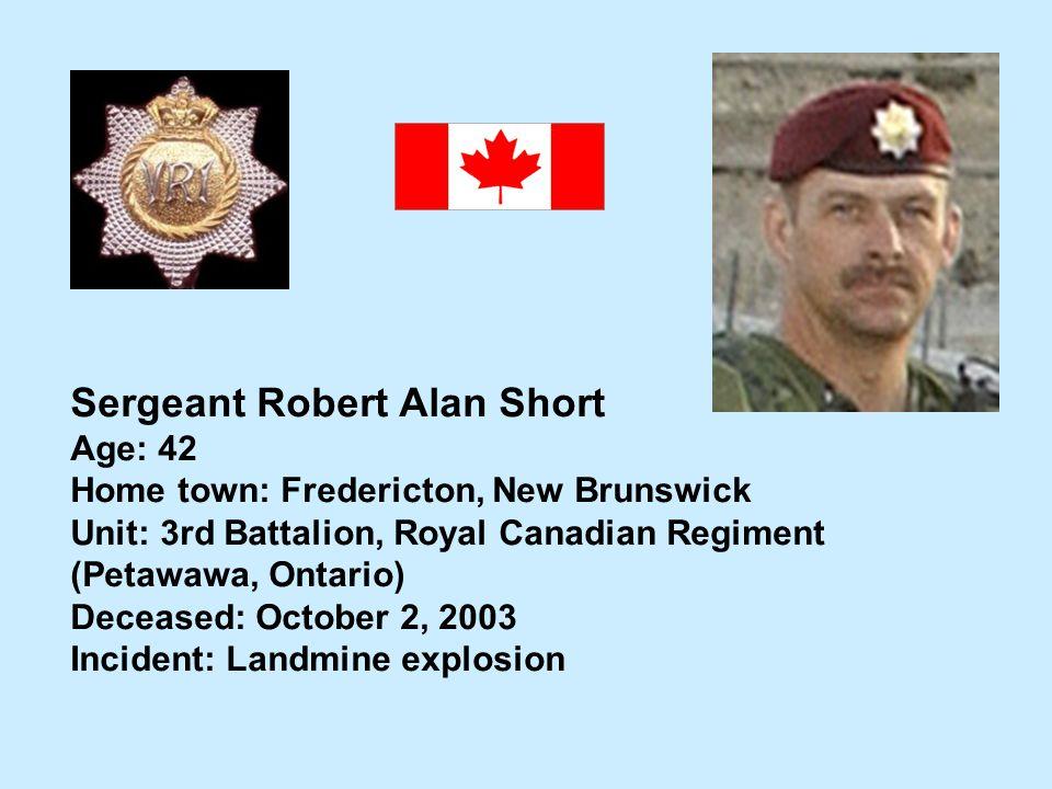Sergeant Robert Alan Short Age: 42 Home town: Fredericton, New Brunswick Unit: 3rd Battalion, Royal Canadian Regiment (Petawawa, Ontario) Deceased: Oc