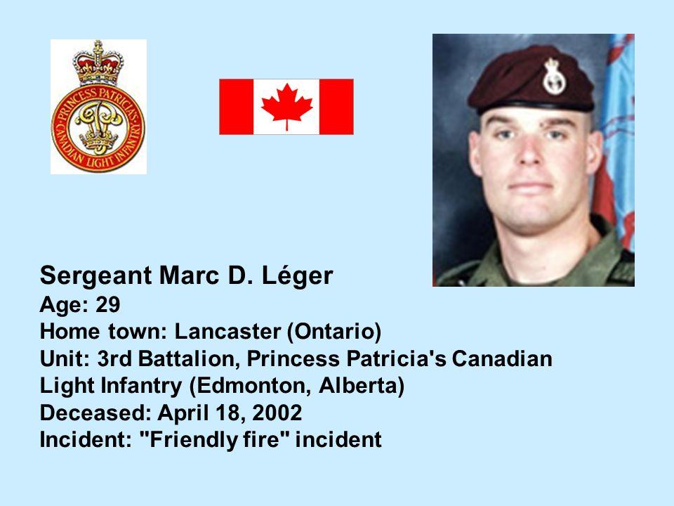 Sergeant Marc D. Léger Age: 29 Home town: Lancaster (Ontario) Unit: 3rd Battalion, Princess Patricia's Canadian Light Infantry (Edmonton, Alberta) Dec