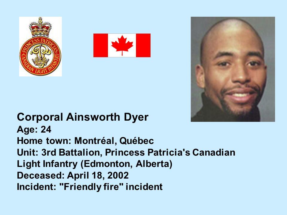 Corporal Ainsworth Dyer Age: 24 Home town: Montréal, Québec Unit: 3rd Battalion, Princess Patricia's Canadian Light Infantry (Edmonton, Alberta) Decea