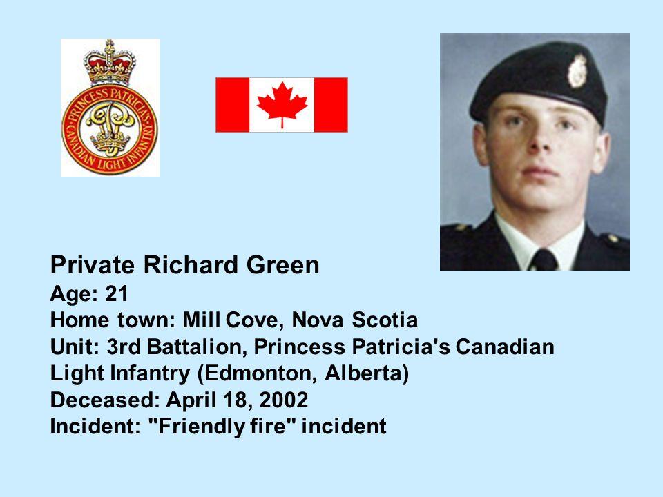 Private Richard Green Age: 21 Home town: Mill Cove, Nova Scotia Unit: 3rd Battalion, Princess Patricia's Canadian Light Infantry (Edmonton, Alberta) D