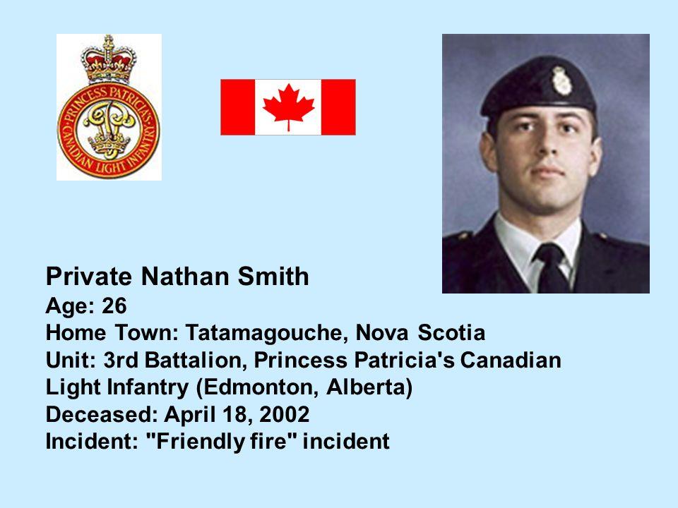 Private Nathan Smith Age: 26 Home Town: Tatamagouche, Nova Scotia Unit: 3rd Battalion, Princess Patricia's Canadian Light Infantry (Edmonton, Alberta)