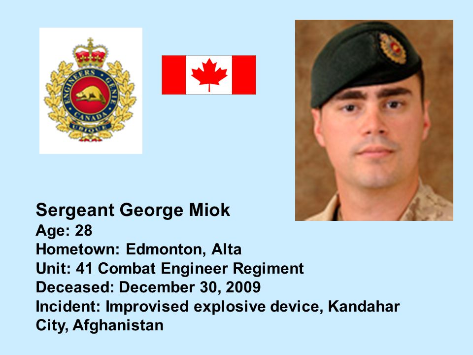 Sergeant George Miok Age: 28 Hometown: Edmonton, Alta Unit: 41 Combat Engineer Regiment Deceased: December 30, 2009 Incident: Improvised explosive dev