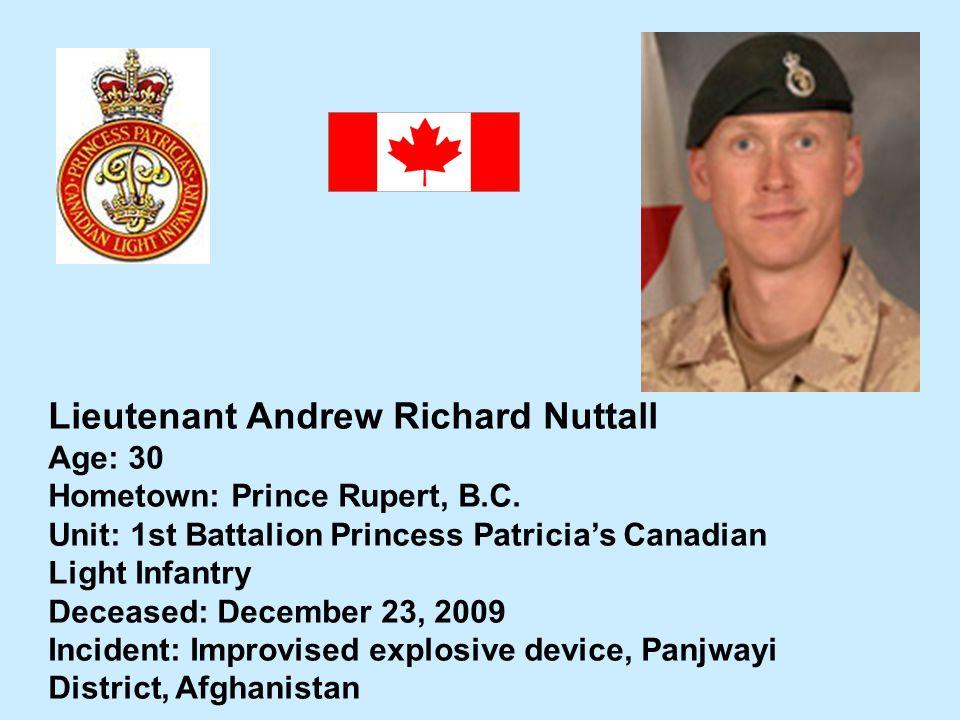 Lieutenant Andrew Richard Nuttall Age: 30 Hometown: Prince Rupert, B.C. Unit: 1st Battalion Princess Patricias Canadian Light Infantry Deceased: Decem