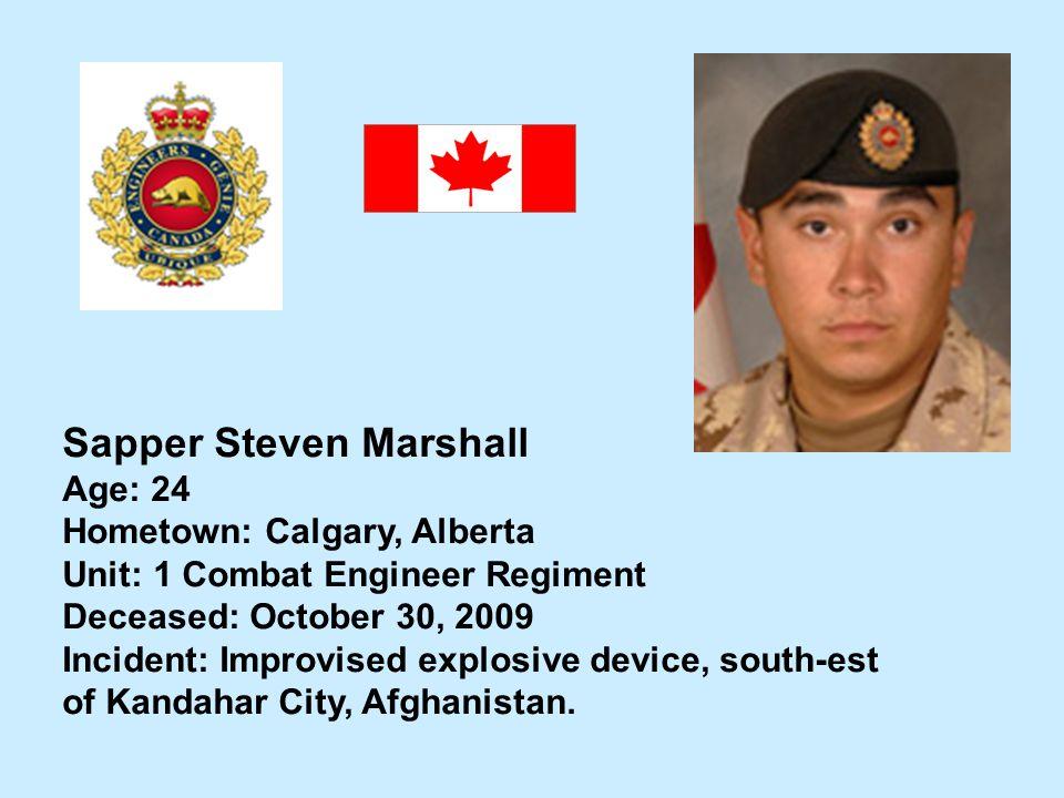 Sapper Steven Marshall Age: 24 Hometown: Calgary, Alberta Unit: 1 Combat Engineer Regiment Deceased: October 30, 2009 Incident: Improvised explosive d