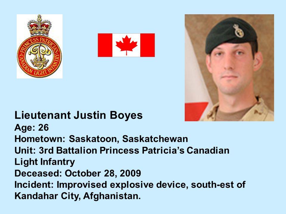 Lieutenant Justin Boyes Age: 26 Hometown: Saskatoon, Saskatchewan Unit: 3rd Battalion Princess Patricias Canadian Light Infantry Deceased: October 28,