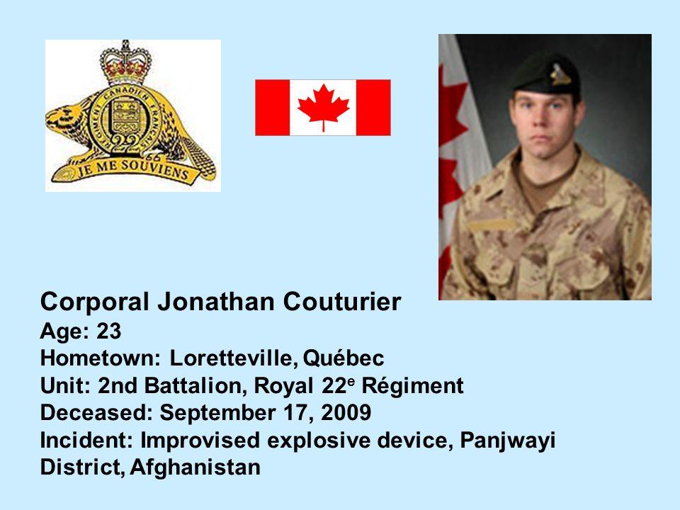 Corporal Jonathan Couturier Age: 23 Hometown: Loretteville, Québec Unit: 2nd Battalion, Royal 22 e Régiment Deceased: September 17, 2009 Incident: Imp