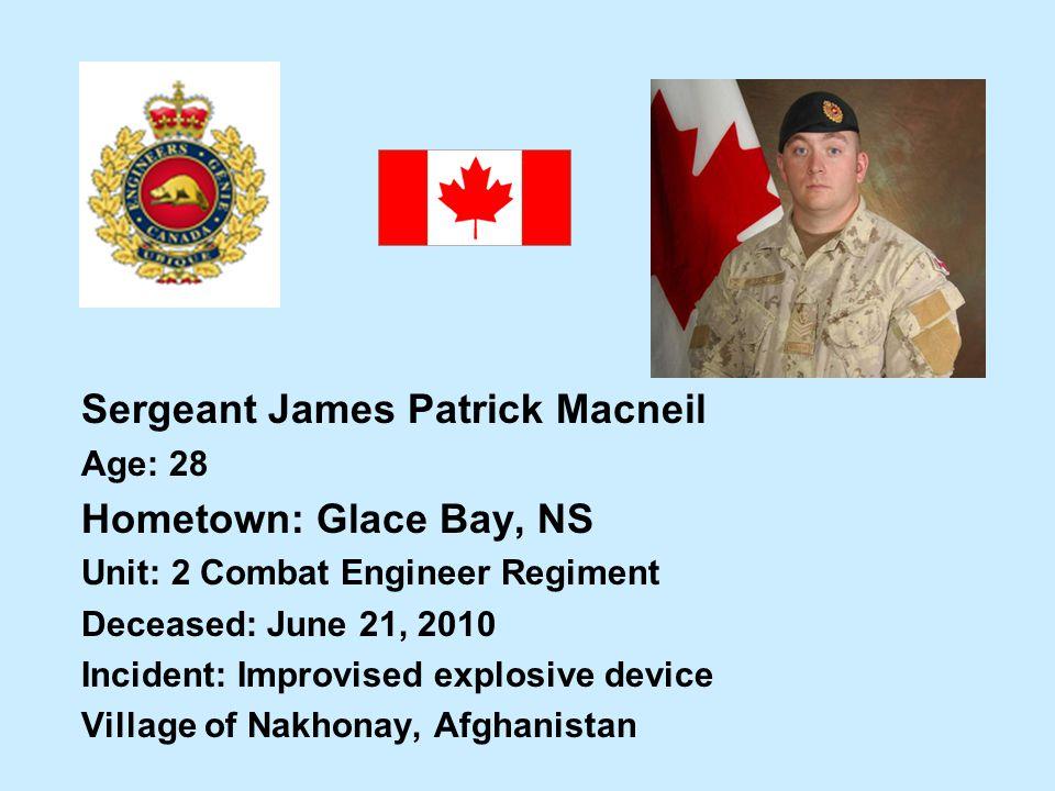 Sergeant James Patrick Macneil Age: 28 Hometown: Glace Bay, NS Unit: 2 Combat Engineer Regiment Deceased: June 21, 2010 Incident: Improvised explosive