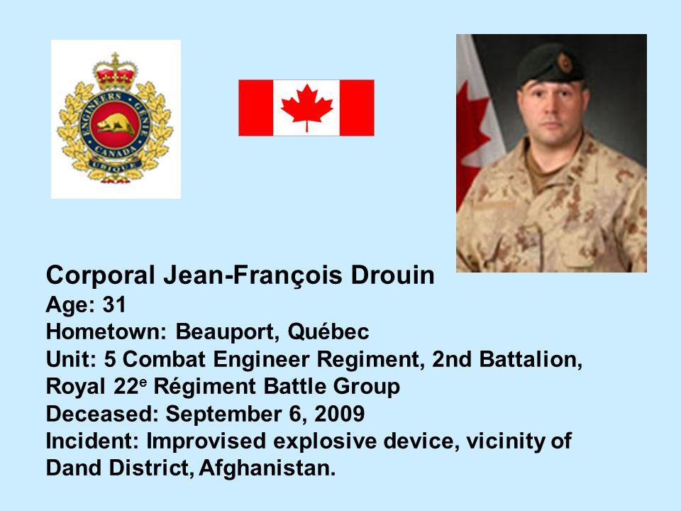 Corporal Jean-François Drouin Age: 31 Hometown: Beauport, Québec Unit: 5 Combat Engineer Regiment, 2nd Battalion, Royal 22 e Régiment Battle Group Dec