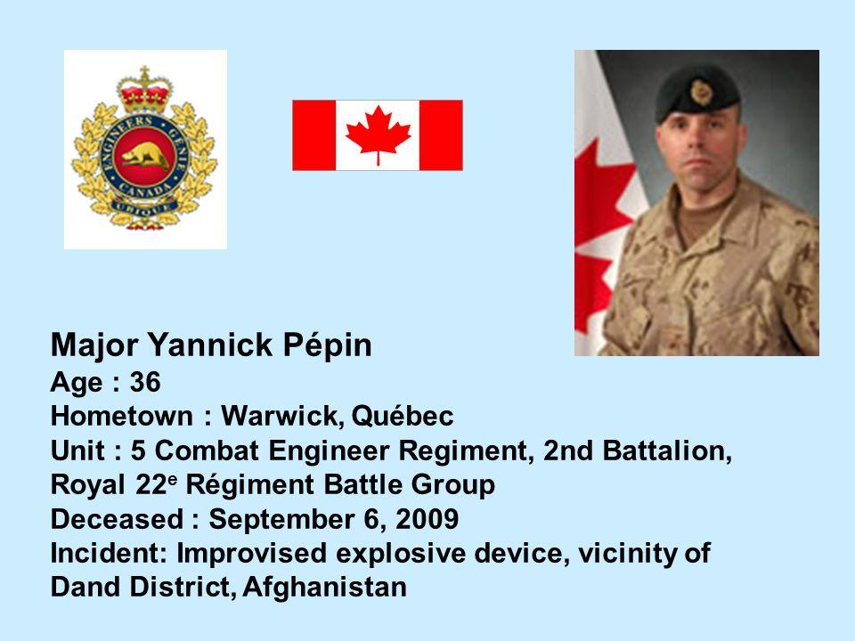 Major Yannick Pépin Age : 36 Hometown : Warwick, Québec Unit : 5 Combat Engineer Regiment, 2nd Battalion, Royal 22 e Régiment Battle Group Deceased :