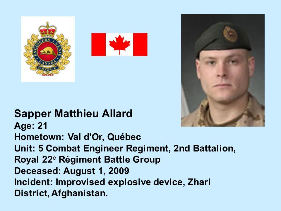 Sapper Matthieu Allard Age: 21 Hometown: Val d'Or, Québec Unit: 5 Combat Engineer Regiment, 2nd Battalion, Royal 22 e Régiment Battle Group Deceased: