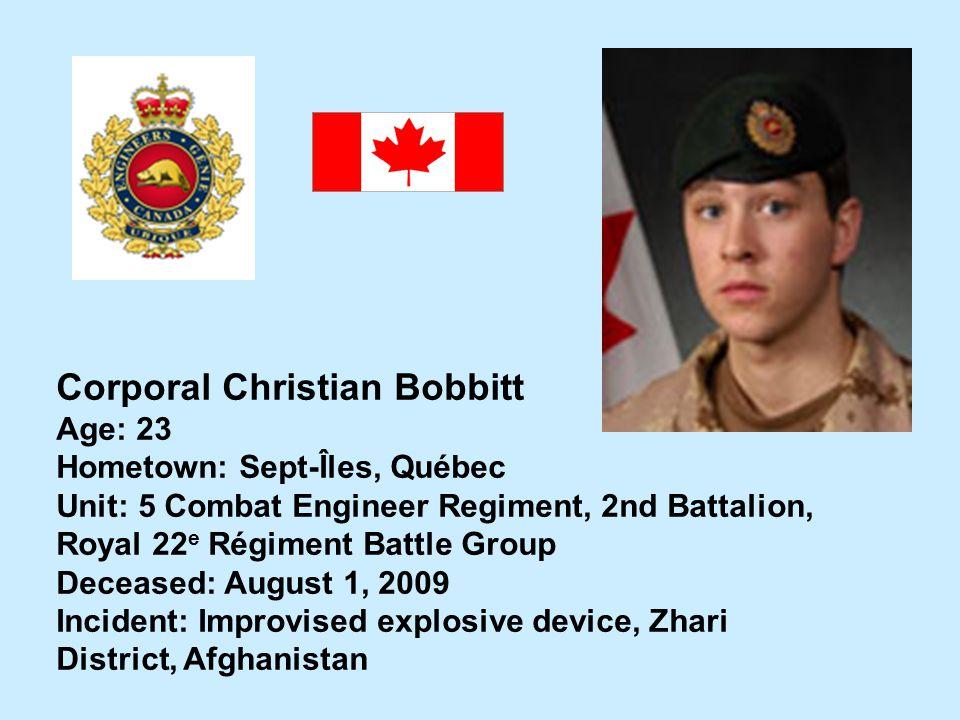 Corporal Christian Bobbitt Age: 23 Hometown: Sept-Îles, Québec Unit: 5 Combat Engineer Regiment, 2nd Battalion, Royal 22 e Régiment Battle Group Decea