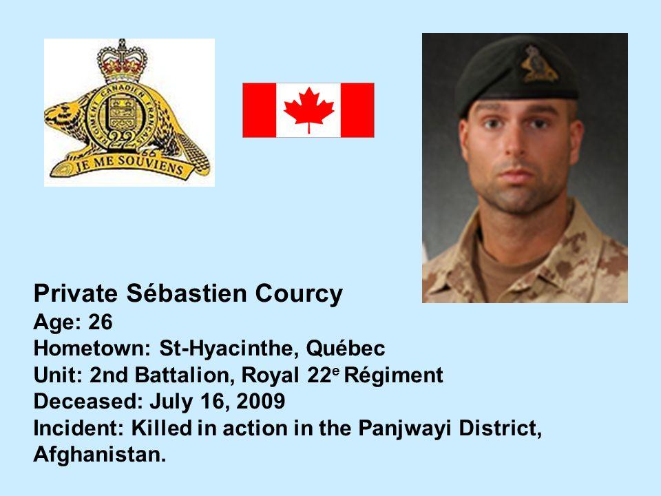Private Sébastien Courcy Age: 26 Hometown: St-Hyacinthe, Québec Unit: 2nd Battalion, Royal 22 e Régiment Deceased: July 16, 2009 Incident: Killed in a