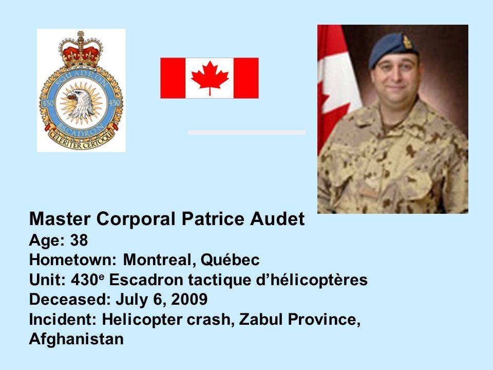 Master Corporal Patrice Audet Age: 38 Hometown: Montreal, Québec Unit: 430 e Escadron tactique dhélicoptères Deceased: July 6, 2009 Incident: Helicopt