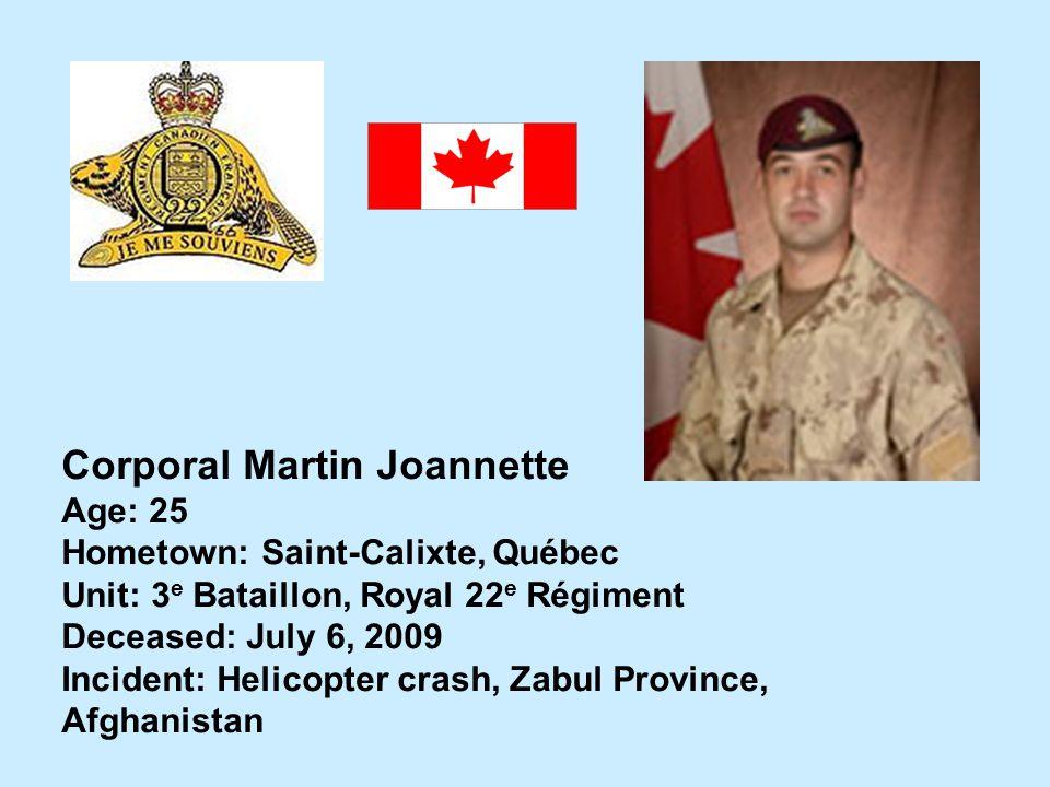 Corporal Martin Joannette Age: 25 Hometown: Saint-Calixte, Québec Unit: 3 e Bataillon, Royal 22 e Régiment Deceased: July 6, 2009 Incident: Helicopter
