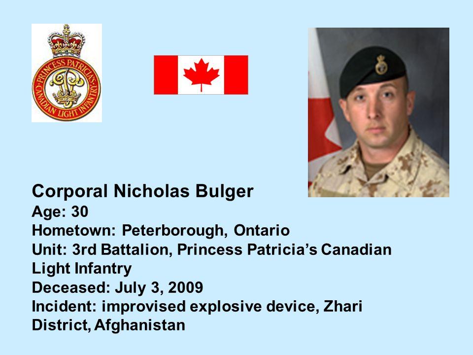 Corporal Nicholas Bulger Age: 30 Hometown: Peterborough, Ontario Unit: 3rd Battalion, Princess Patricias Canadian Light Infantry Deceased: July 3, 200