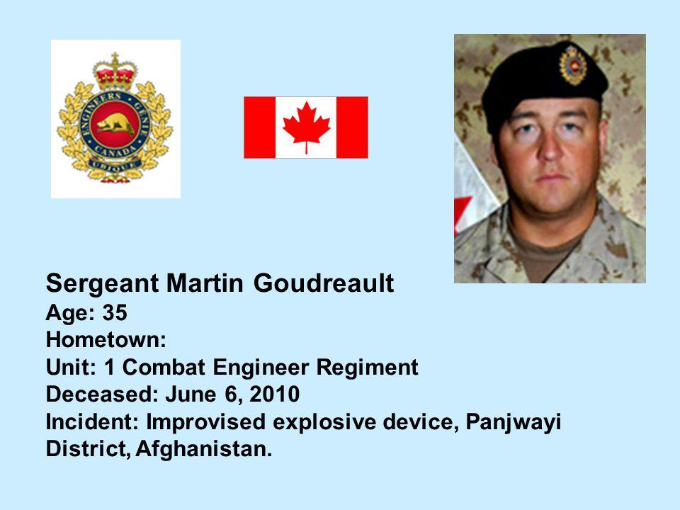 Sergeant Martin Goudreault Age: 35 Hometown: Unit: 1 Combat Engineer Regiment Deceased: June 6, 2010 Incident: Improvised explosive device, Panjwayi D