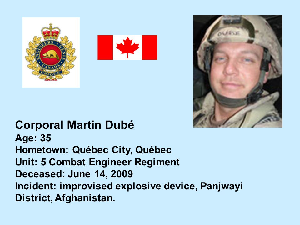Corporal Martin Dubé Age: 35 Hometown: Québec City, Québec Unit: 5 Combat Engineer Regiment Deceased: June 14, 2009 Incident: improvised explosive dev