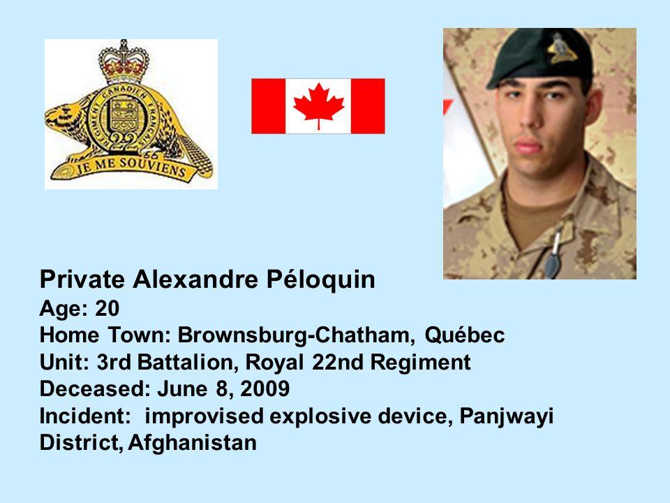 Private Alexandre Péloquin Age: 20 Home Town: Brownsburg-Chatham, Québec Unit: 3rd Battalion, Royal 22nd Regiment Deceased: June 8, 2009 Incident: imp