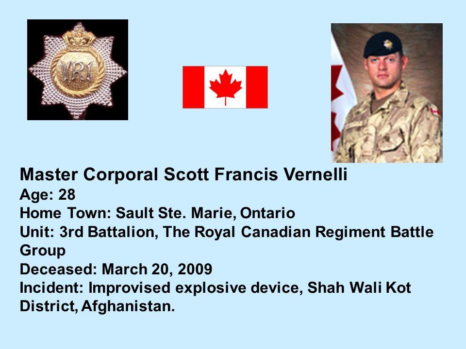 Master Corporal Scott Francis Vernelli Age: 28 Home Town: Sault Ste. Marie, Ontario Unit: 3rd Battalion, The Royal Canadian Regiment Battle Group Dece