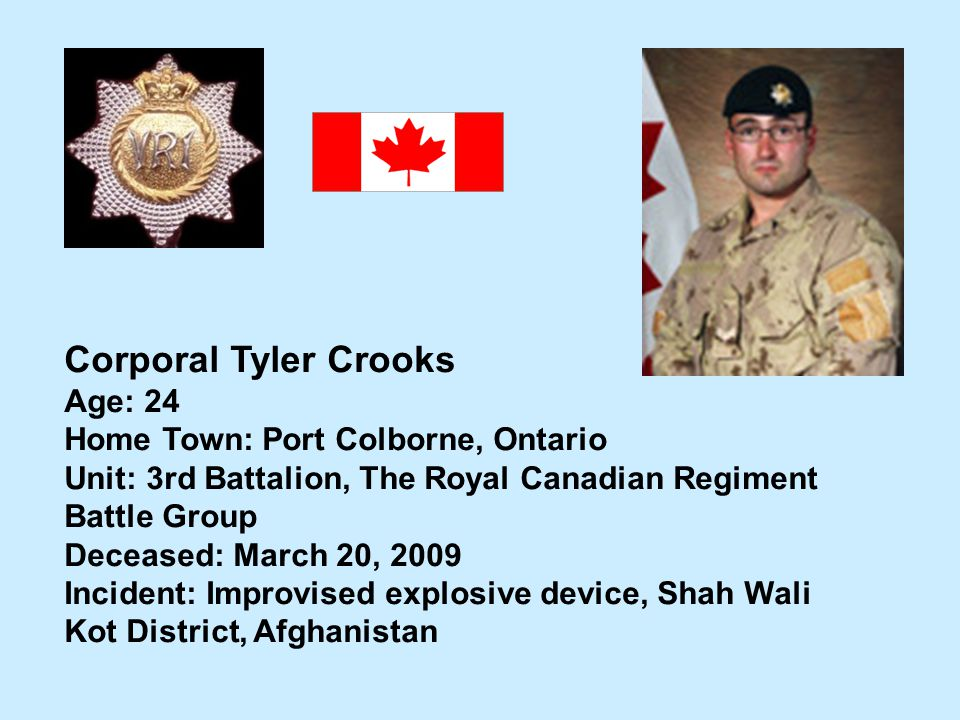 Corporal Tyler Crooks Age: 24 Home Town: Port Colborne, Ontario Unit: 3rd Battalion, The Royal Canadian Regiment Battle Group Deceased: March 20, 2009