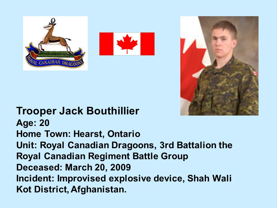 Trooper Jack Bouthillier Age: 20 Home Town: Hearst, Ontario Unit: Royal Canadian Dragoons, 3rd Battalion the Royal Canadian Regiment Battle Group Dece
