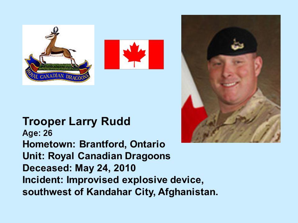 Trooper Larry Rudd Age: 26 Hometown: Brantford, Ontario Unit: Royal Canadian Dragoons Deceased: May 24, 2010 Incident: Improvised explosive device, so