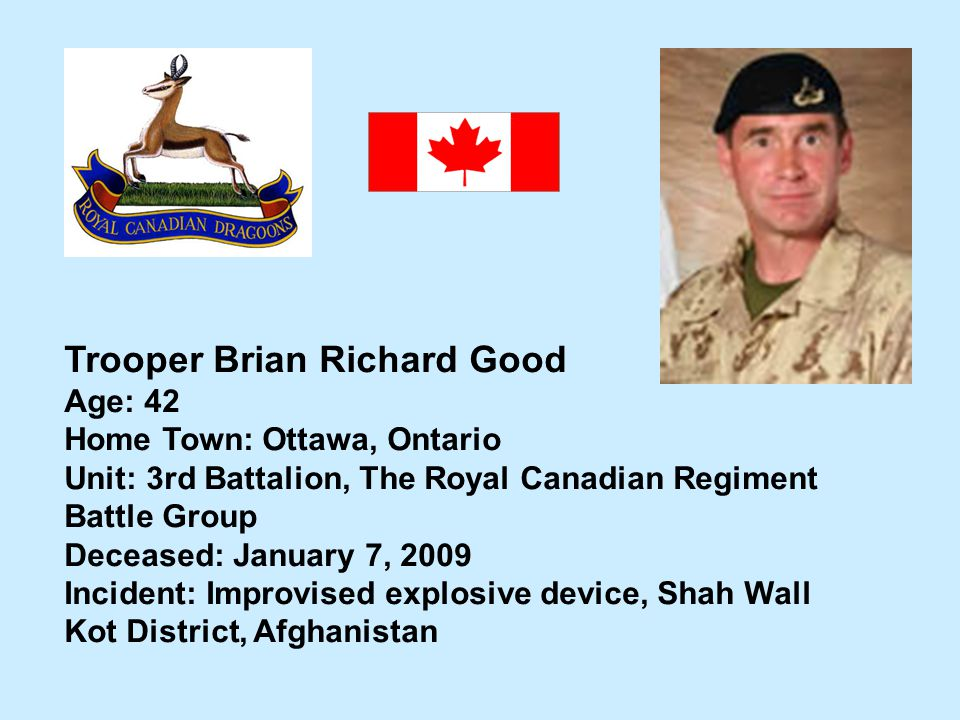Trooper Brian Richard Good Age: 42 Home Town: Ottawa, Ontario Unit: 3rd Battalion, The Royal Canadian Regiment Battle Group Deceased: January 7, 2009
