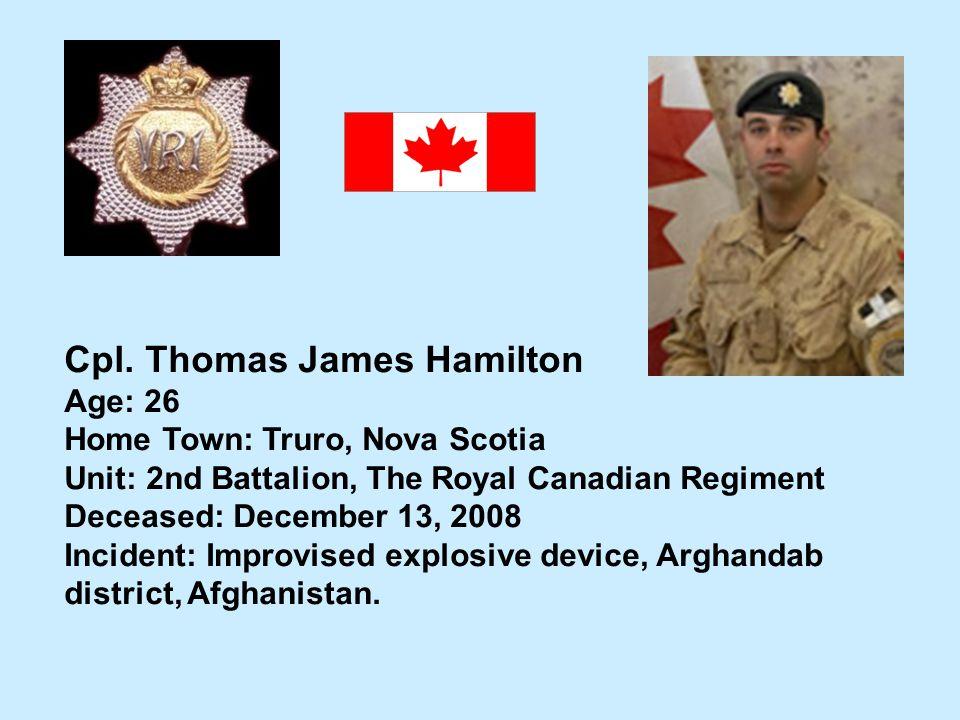 Cpl. Thomas James Hamilton Age: 26 Home Town: Truro, Nova Scotia Unit: 2nd Battalion, The Royal Canadian Regiment Deceased: December 13, 2008 Incident
