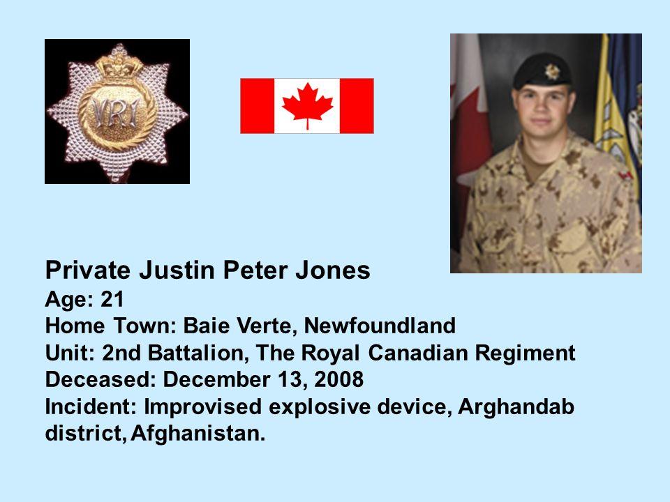 Private Justin Peter Jones Age: 21 Home Town: Baie Verte, Newfoundland Unit: 2nd Battalion, The Royal Canadian Regiment Deceased: December 13, 2008 In