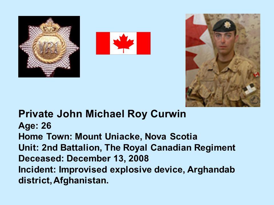 Private John Michael Roy Curwin Age: 26 Home Town: Mount Uniacke, Nova Scotia Unit: 2nd Battalion, The Royal Canadian Regiment Deceased: December 13,