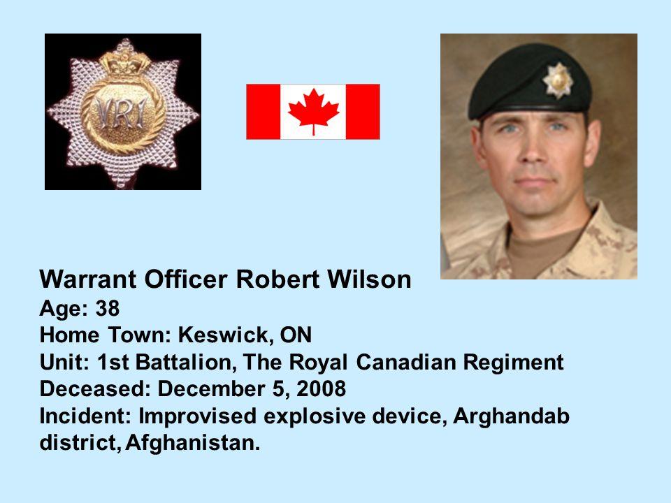 Warrant Officer Robert Wilson Age: 38 Home Town: Keswick, ON Unit: 1st Battalion, The Royal Canadian Regiment Deceased: December 5, 2008 Incident: Imp