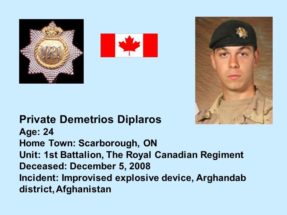 Private Demetrios Diplaros Age: 24 Home Town: Scarborough, ON Unit: 1st Battalion, The Royal Canadian Regiment Deceased: December 5, 2008 Incident: Im