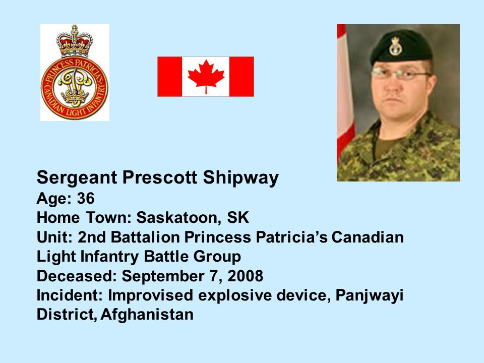 Sergeant Prescott Shipway Age: 36 Home Town: Saskatoon, SK Unit: 2nd Battalion Princess Patricias Canadian Light Infantry Battle Group Deceased: Septe