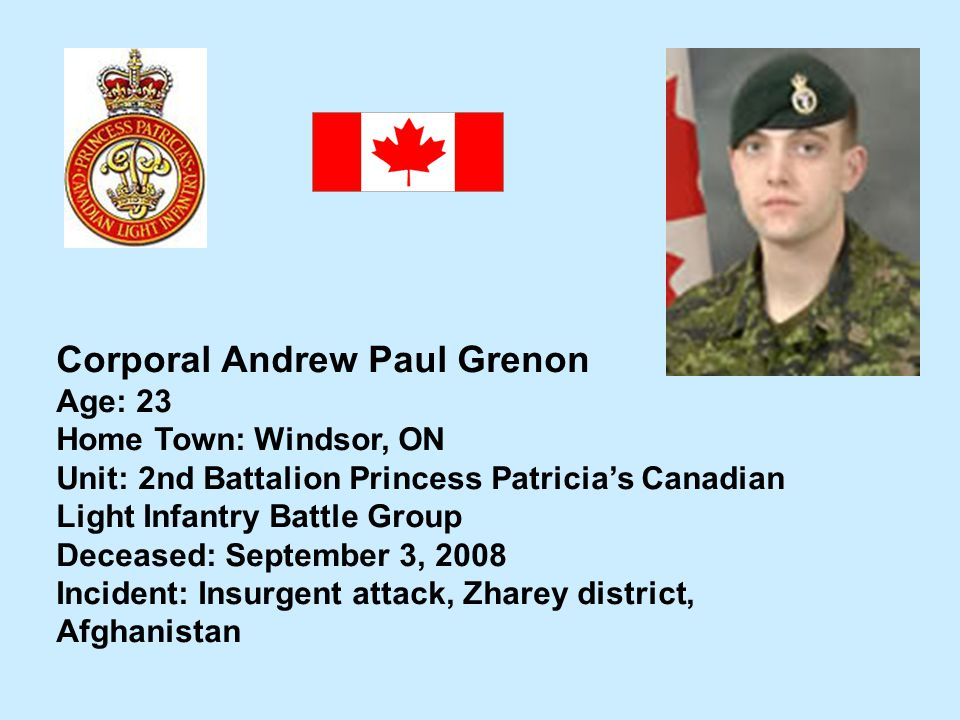 Corporal Andrew Paul Grenon Age: 23 Home Town: Windsor, ON Unit: 2nd Battalion Princess Patricias Canadian Light Infantry Battle Group Deceased: Septe