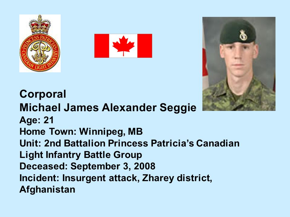 Corporal Michael James Alexander Seggie Age: 21 Home Town: Winnipeg, MB Unit: 2nd Battalion Princess Patricias Canadian Light Infantry Battle Group De